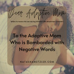 To the Adoptive Mom Who is Bombarded with Negative Words