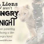The Lions Aren't Hungry Tonight (or, when parenting is like facing a den of hungry lions)