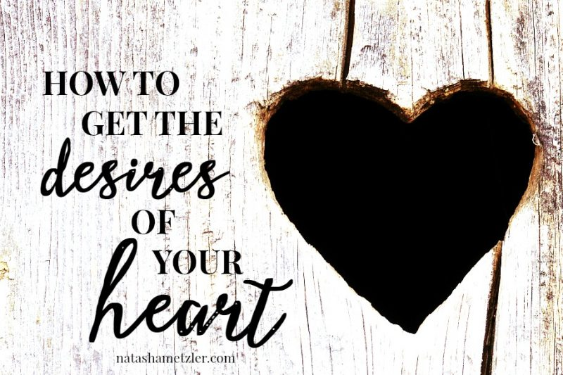 How To Get The Desires Of Your Heart Natasha Metzler