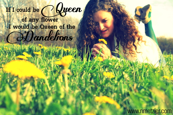 if I could be Queen of any flower; I would be Queen of the Dandelions