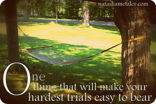 One thing that will make your hardest trials easy to bear