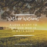 With or Without: A Love Story to the God Who is Always Good