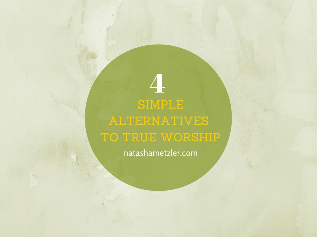 Four Simple Alternatives to True Worship